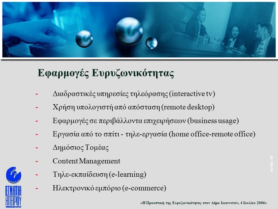 «Η Προοπτική της Ευρυζωνικότητας στον Δήμο Ιωαννιτών, 4 Ιουλίου 2006» σελίδα 19 Εφαρμογές Ευρυζωνικότητας - Διαδραστικές υπηρεσίες τηλεόρασης (interactive tv) - Χρήση υπολογιστή από απόσταση (remote desktop) - Εφαρμογές σε περιβάλλοντα επιχειρήσεων (business usage) - Εργασία από το σπίτι - τηλε-εργασία (home office-remote office) - Δημόσιος Τομέας - Content Management - Τηλε-εκπαίδευση (e-learning) - Ηλεκτρονικό εμπόριο (e-commerce)
