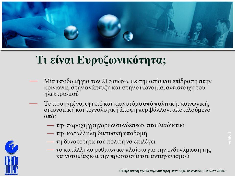 «Η Προοπτική της Ευρυζωνικότητας στον Δήμο Ιωαννιτών, 4 Ιουλίου 2006» σελίδα 2 Τι είναι Ευρυζωνικότητα; — Μία υποδομή για τον 21ο αιώνα με σημασία και επίδραση στην κοινωνία, στην ανάπτυξη και στην οικονομία, αντίστοιχη του ηλεκτρισμού — Το προηγμένο, εφικτό και καινοτόμο από πολιτική, κοινωνική, οικονομική και τεχνολογική άποψη περιβάλλον, αποτελούμενο από: —την παροχή γρήγορων συνδέσεων στο Διαδίκτυο —την κατάλληλη δικτυακή υποδομή —τη δυνατότητα του πολίτη να επιλέγει —το κατάλληλο ρυθμιστικό πλαίσιο για την ενδυνάμωση της καινοτομίας και την προστασία του ανταγωνισμού