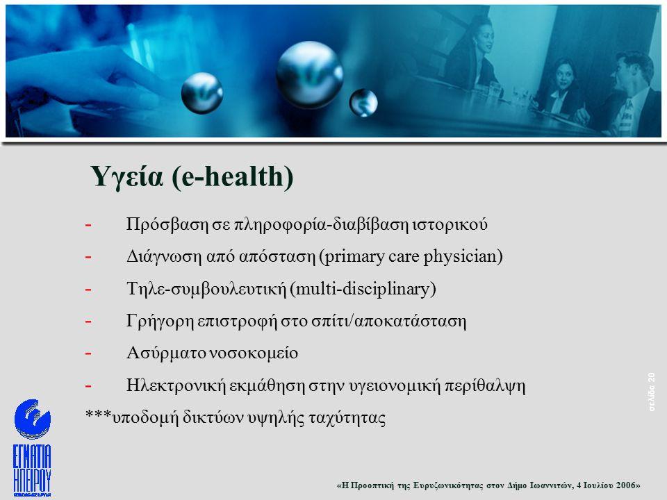 «Η Προοπτική της Ευρυζωνικότητας στον Δήμο Ιωαννιτών, 4 Ιουλίου 2006» σελίδα 20 Υγεία (e-health) - Πρόσβαση σε πληροφορία-διαβίβαση ιστορικού - Διάγνωση από απόσταση (primary care physician) - Τηλε-συμβουλευτική (multi-disciplinary) - Γρήγορη επιστροφή στο σπίτι/αποκατάσταση - Ασύρματο νοσοκομείο - Ηλεκτρονική εκμάθηση στην υγειονομική περίθαλψη ***υποδομή δικτύων υψηλής ταχύτητας