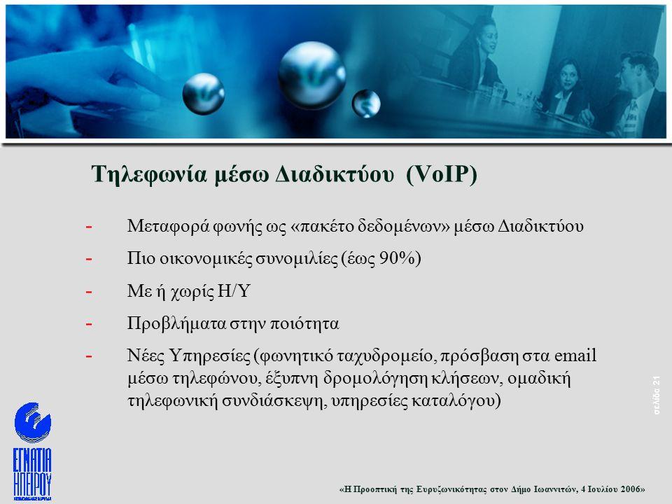 «Η Προοπτική της Ευρυζωνικότητας στον Δήμο Ιωαννιτών, 4 Ιουλίου 2006» σελίδα 21 Τηλεφωνία μέσω Διαδικτύου (VoIP) - Μεταφορά φωνής ως «πακέτο δεδομένων» μέσω Διαδικτύου - Πιο οικονομικές συνομιλίες (έως 90%) - Με ή χωρίς Η/Υ - Προβλήματα στην ποιότητα - Νέες Υπηρεσίες (φωνητικό ταχυδρομείο, πρόσβαση στα email μέσω τηλεφώνου, έξυπνη δρομολόγηση κλήσεων, ομαδική τηλεφωνική συνδιάσκεψη, υπηρεσίες καταλόγου)
