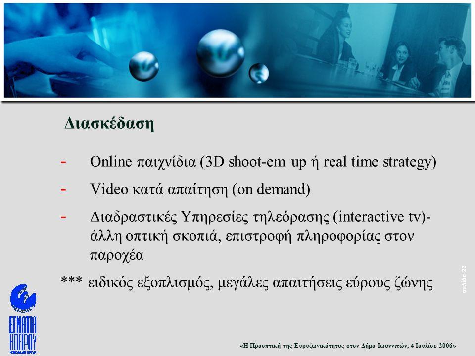 «Η Προοπτική της Ευρυζωνικότητας στον Δήμο Ιωαννιτών, 4 Ιουλίου 2006» σελίδα 22 Διασκέδαση - Online παιχνίδια (3D shoot-em up ή real time strategy) - Video κατά απαίτηση (on demand) - Διαδραστικές Υπηρεσίες τηλεόρασης (interactive tv)- άλλη οπτική σκοπιά, επιστροφή πληροφορίας στον παροχέα *** ειδικός εξοπλισμός, μεγάλες απαιτήσεις εύρους ζώνης