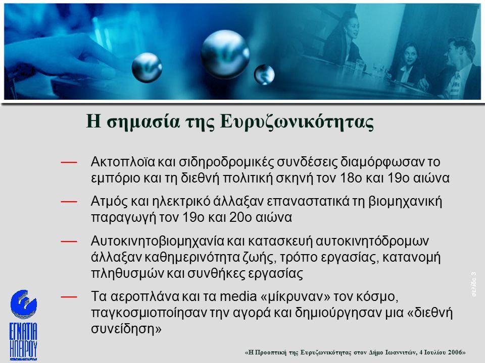 «Η Προοπτική της Ευρυζωνικότητας στον Δήμο Ιωαννιτών, 4 Ιουλίου 2006» σελίδα 3 Η σημασία της Ευρυζωνικότητας — Ακτοπλοϊα και σιδηροδρομικές συνδέσεις διαμόρφωσαν το εμπόριο και τη διεθνή πολιτική σκηνή τον 18ο και 19ο αιώνα — Ατμός και ηλεκτρικό άλλαξαν επαναστατικά τη βιομηχανική παραγωγή τον 19ο και 20ο αιώνα — Αυτοκινητοβιομηχανία και κατασκευή αυτοκινητόδρομων άλλαξαν καθημερινότητα ζωής, τρόπο εργασίας, κατανομή πληθυσμών και συνθήκες εργασίας — Τα αεροπλάνα και τα media «μίκρυναν» τον κόσμο, παγκοσμιοποίησαν την αγορά και δημιούργησαν μια «διεθνή συνείδηση»