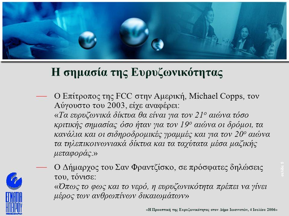 «Η Προοπτική της Ευρυζωνικότητας στον Δήμο Ιωαννιτών, 4 Ιουλίου 2006» σελίδα 5 Η σημασία της Ευρυζωνικότητας — O Επίτροπος της FCC στην Αμερική, Michael Copps, τον Αύγουστο του 2003, είχε αναφέρει: «Τα ευρυζωνικά δίκτυα θα είναι για τον 21 ο αιώνα τόσο κριτικής σημασίας όσο ήταν για τον 19 ο αιώνα οι δρόμοι, τα κανάλια και οι σιδηροδρομικές γραμμές και για τον 20 ο αιώνα τα τηλεπικοινωνιακά δίκτυα και τα ταχύτατα μέσα μαζικής μεταφοράς.» — O Δήμαρχος του Σαν Φραντζίσκο, σε πρόσφατες δηλώσεις του, τόνισε: «Όπως το φως και το νερό, η ευρυζωνικότητα πρέπει να γίνει μέρος των ανθρωπίνων δικαιωμάτων»