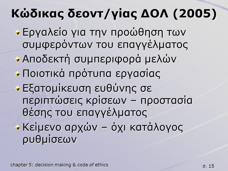 chapter 5: decision making & code of ethics σ. 15 Κώδικας δεοντ/γίας ΔΟΛ (2005) Εργαλείο για την προώθηση των συμφερόντων του επαγγέλματος Αποδεκτή συ