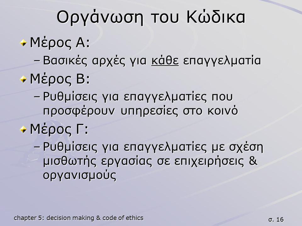 chapter 5: decision making & code of ethics σ. 16 Οργάνωση του Κώδικα Μέρος Α: –Βασικές αρχές για κάθε επαγγελματία Μέρος Β: –Ρυθμίσεις για επαγγελματ