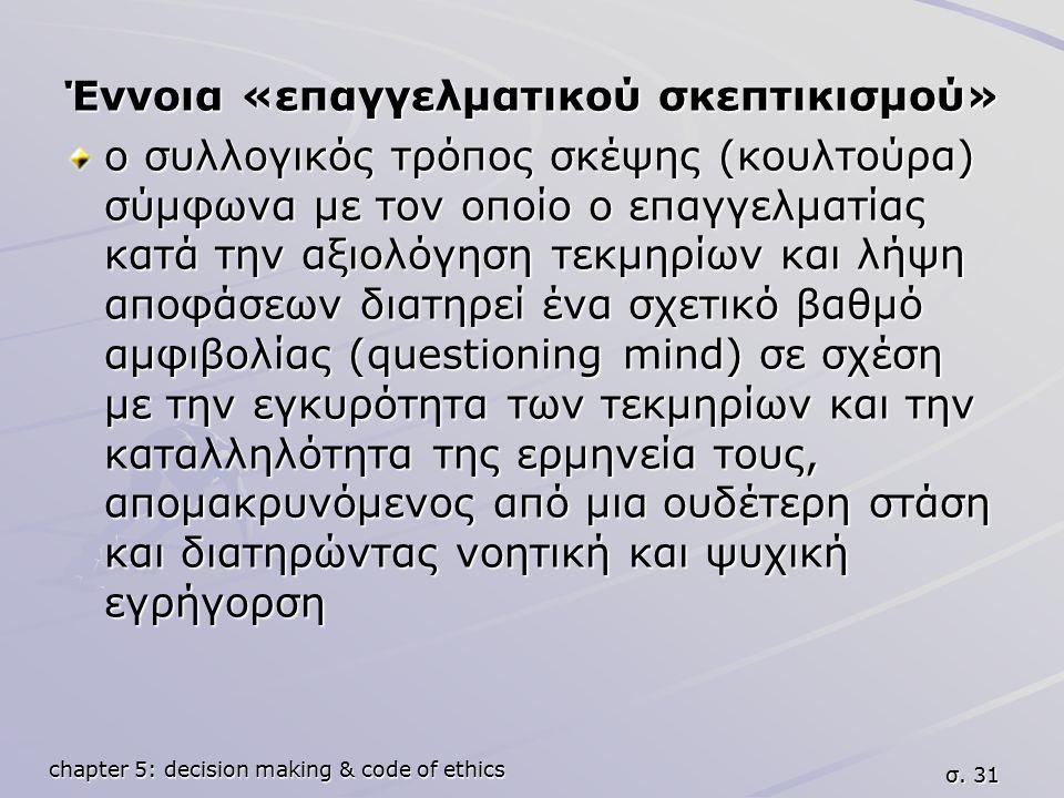 chapter 5: decision making & code of ethics σ. 31 Έννοια «επαγγελματικού σκεπτικισμού» ο συλλογικός τρόπος σκέψης (κουλτούρα) σύμφωνα με τον οποίο ο ε