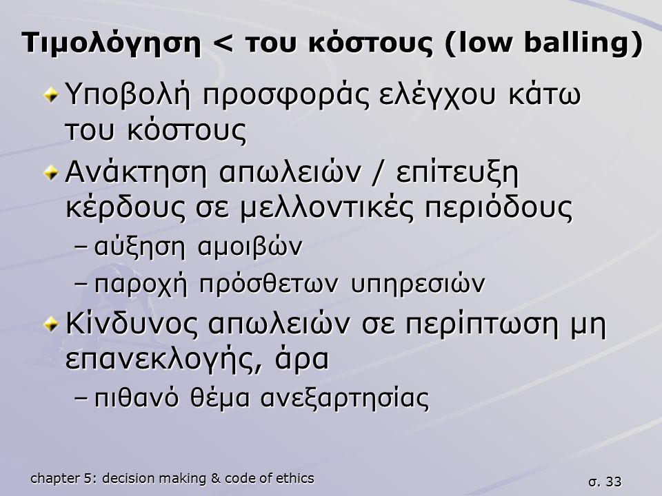 chapter 5: decision making & code of ethics σ. 33 Τιμολόγηση < του κόστους (low balling) Υποβολή προσφοράς ελέγχου κάτω του κόστους Ανάκτηση απωλειών