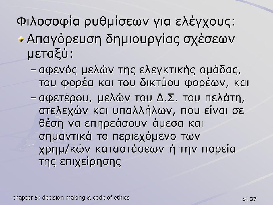 chapter 5: decision making & code of ethics σ. 37 Φιλοσοφία ρυθμίσεων για ελέγχους: Απαγόρευση δημιουργίας σχέσεων μεταξύ: –αφενός μελών της ελεγκτική