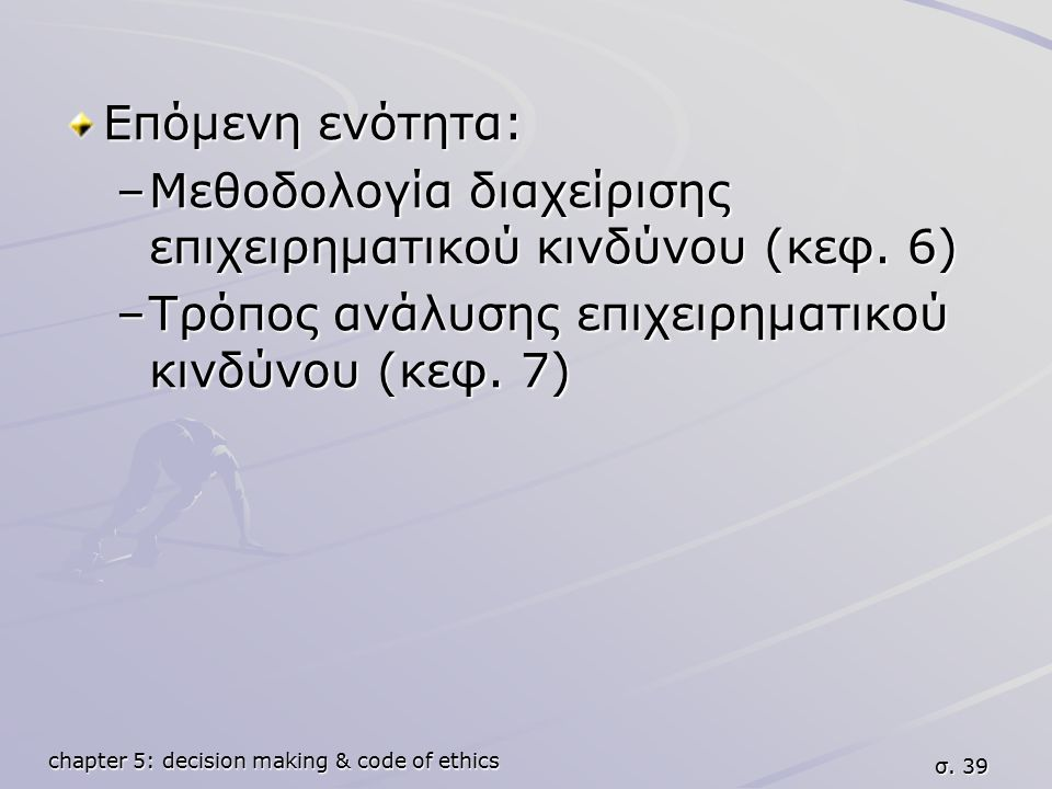 chapter 5: decision making & code of ethics σ. 39 Επόμενη ενότητα: –Μεθοδολογία διαχείρισης επιχειρηματικού κινδύνου (κεφ. 6) –Τρόπος ανάλυσης επιχειρ