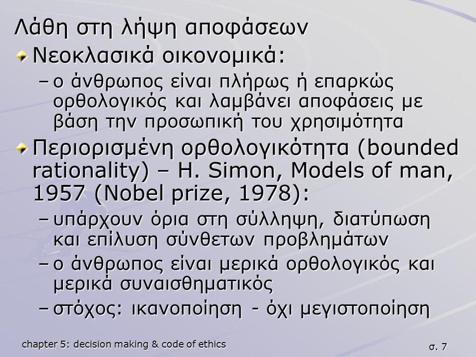 chapter 5: decision making & code of ethics σ. 7 Λάθη στη λήψη αποφάσεων Νεοκλασικά οικονομικά: –ο άνθρωπος είναι πλήρως ή επαρκώς ορθολογικός και λαμ