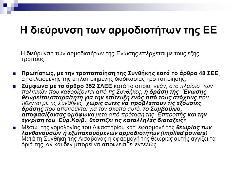 Η διεύρυνση των αρμοδιοτήτων της ΕΕ H διεύρυνση των αρμοδιοτήτων της Ένωσης επέρχεται με τους εξής τρόπους: Πρωτίστως, με την τροποποίηση της Συνθήκης κατά το άρθρο 48 ΣΕΕ, αποκλειόμενης της απλοποιημένης διαδικασίας τροποποίησης, Σύμφωνα με το άρθρο 352 ΣΛΕΕ κατά το οποίο, «εάν, στο πλαίσιο των πολιτικών που καθορίζονται από τις Συνθήκες, η δράση της Ένωσης θεωρείται απαραίτητη για την επίτευξη ενός από τους στόχους που τίθενται με τις Συνθήκες, χωρίς αυτές να προβλέπουν τις εξουσίες δράσης που απαιτούνται για τον σκοπό αυτό, το Συμβούλιο, αποφασίζοντας ομόφωνα μετά από πρόταση της Επιτροπής και την έγκριση του Ευρ.Κοιβ., θεσπίζει τις κατάλληλες διατάξεις».