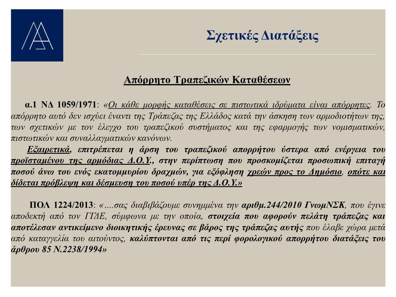 Σχετικές Διατάξεις Απόρρητο Τραπεζικών Καταθέσεων α.1 ΝΔ 1059/1971: «Οι κάθε μορφής καταθέσεις σε πιστωτικά ιδρύματα είναι απόρρητες. Το απόρρητο αυτό