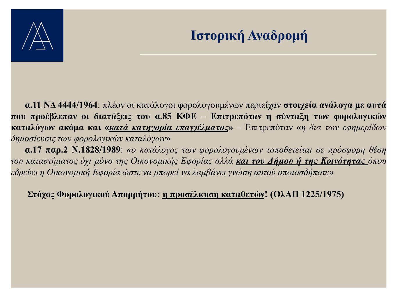 Πρόσφατη & Ισχύουσα Νομοθεσία α.85 παρ.2 Ν.2238/1994: «Οι φορολογικές δηλώσεις, τα φορολογικά στοιχεία, οι εκθέσεις, οι πράξεις προσδιορισμού αποτελεσμάτων, τα φύλλα ελέγχου, οι αποφάσεις του προϊσταμένου της δημόσιας οικονομικής υπηρεσίας και κάθε στοιχείο του φακέλου που έχει σχέση με τη φορολογία ή άπτεται αυτής είναι απόρρητα και δεν επιτρέπεται η γνωστοποίηση τους σε οποιονδήποτε άλλον εκτός από το φορολογούμενο στον οποίο αφορούν αυτά.» α.85 παρ.3 «Ο προϊστάμενος της δημόσιας οικονομικής υπηρεσίας συντάσσει κάθε έτος, με βάση τις δηλώσεις που του επιδίδονται, κατάλογο φορολογουμένων, ο οποίος περιέχει το ονοματεπώνυμο ή την επωνυμία….Τοποθετείται σε πρόσφορη θέση στο κατάστημα της δημόσιας οικονομικής υπηρεσίας και των δήμων ή κοινοτήτων όπου εδρεύει δημόσια οικονομική υπηρεσία, ώστε να μπορεί να λαμβάνει γνώση αυτού οποιοσδήποτε.