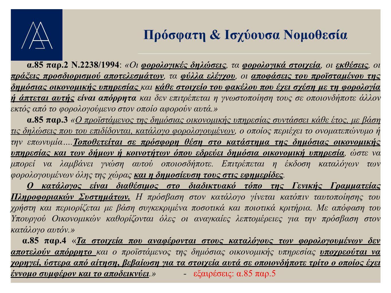 Πρόσφατη & Ισχύουσα Νομοθεσία Πειθαρχικές & Ποινικές Κυρώσεις α.85 παρ.6 «Η παραβίαση του φορολογικού απορρήτου του άρθρου αυτού συνιστά πειθαρχικό αδίκημα που τιμωρείται κατά τις οικείες διατάξεις του πειθαρχικού δικαίου και ποινικό αδίκημα που τιμωρείται κατά τις διατάξεις του Ποινικού Κώδικα για παράβαση καθήκοντος.» α.85 παρ.7 «Τις ευθύνες της προηγούμενης παραγράφου έχουν και τα πρόσωπα, που είναι υπάλληλοι κατά την έννοια του άρθρου 13 του Ποινικού Κώδικα, τα οποία νόμιμα λαμβάνουν γνώση φορολογικών απορρήτων και χρησιμοποιούν αυτά για σκοπό διάφορο εκείνου που ο νόμος επιτρέπει ή τα ανακοινώνουν με κάθε τρόπο, άμεση ή έμμεσο, σε τρίτους.