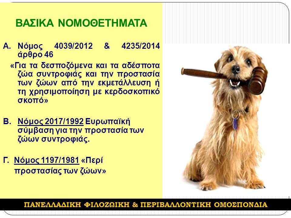 ΒΑΣΙΚΑ ΝΟΜΟΘΕΤΗΜΑΤΑ A.Νόμος 4039/2012 & 4235/2014 άρθρο 46 «Για τα δεσποζόμενα και τα αδέσποτα ζώα συντροφιάς και την προστασία των ζώων από την εκμετάλλευση ή τη χρησιμοποίηση με κερδοσκοπικό σκοπό» B.Νόμος 2017/1992 Ευρωπαϊκή σύμβαση για την προστασία των ζώων συντροφιάς.
