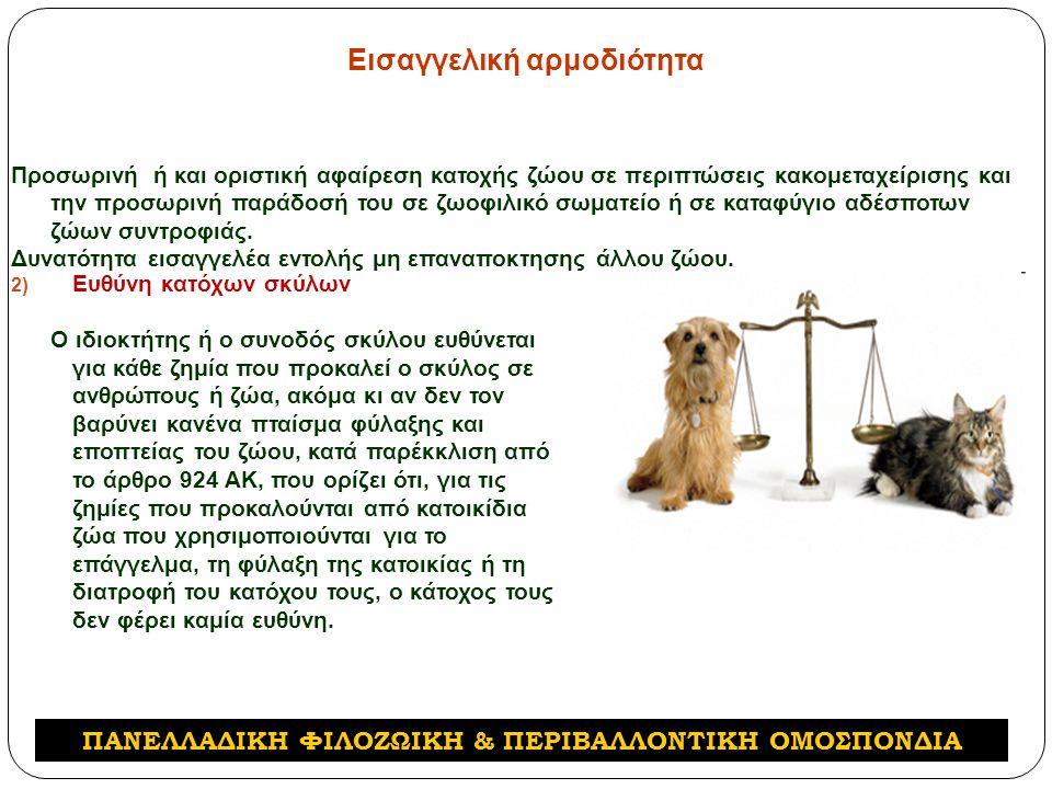 Εισαγγελική αρμοδιότητα 2) Ευθύνη κατόχων σκύλων Ο ιδιοκτήτης ή ο συνοδός σκύλου ευθύνεται για κάθε ζημία που προκαλεί ο σκύλος σε ανθρώπους ή ζώα, ακόμα κι αν δεν τον βαρύνει κανένα πταίσμα φύλαξης και εποπτείας του ζώου, κατά παρέκκλιση από το άρθρο 924 ΑΚ, που ορίζει ότι, για τις ζημίες που προκαλούνται από κατοικίδια ζώα που χρησιμοποιούνται για το επάγγελμα, τη φύλαξη της κατοικίας ή τη διατροφή του κατόχου τους, ο κάτοχος τους δεν φέρει καμία ευθύνη.