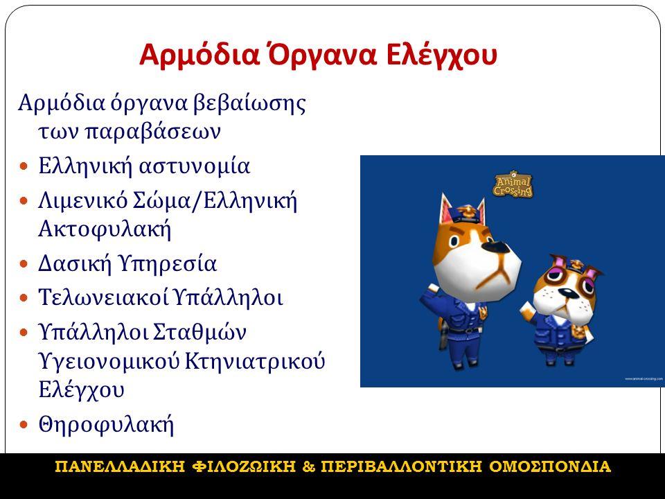 Αρμόδια Όργανα Ελέγχου Αρμόδια όργανα βεβαίωσης των παραβάσεων Ελληνική αστυνομία Λιμενικό Σώμα / Ελληνική Ακτοφυλακή Δασική Υπηρεσία Τελωνειακοί Υπάλληλοι Υπάλληλοι Σταθμών Υγειονομικού Κτηνιατρικού Ελέγχου Θηροφυλακή ΠΑΝΕΛΛΑΔΙΚΗ ΦΙΛΟΖΩΙΚΗ & ΠΕΡΙΒΑΛΛΟΝΤΙΚΗ ΟΜΟΣΠΟΝΔΙΑ