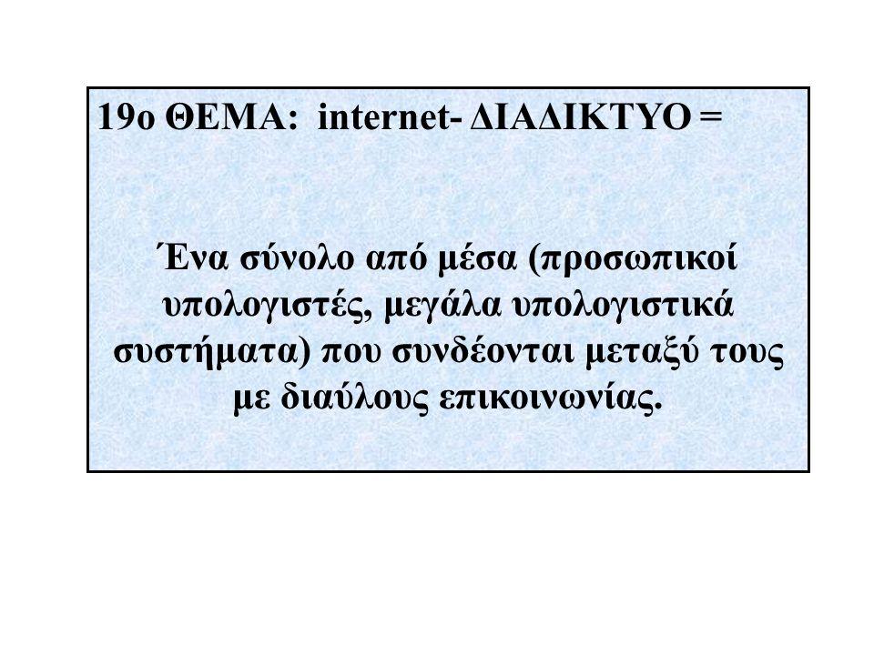 19ο ΘΕΜΑ: internet- ΔΙΑΔΙΚΤΥΟ = Ένα σύνολο από μέσα (προσωπικοί υπολογιστές, μεγάλα υπολογιστικά συστήματα) που συνδέονται μεταξύ τους με διαύλους επικοινωνίας.