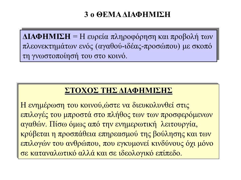 3 ο ΘΕΜΑ ΔΙΑΦΗΜΙΣΗ ΔΙΑΦΗΜΙΣΗ = Η ευρεία πληροφόρηση και προβολή των πλεονεκτημάτων ενός (αγαθού-ιδέας-προσώπου) με σκοπό τη γνωστοποίησή του στο κοινό.