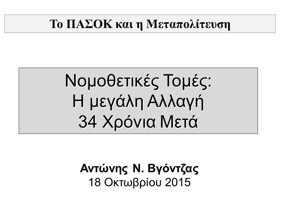 Νομοθετικές Τομές: Η μεγάλη Αλλαγή 34 Χρόνια Μετά Αντώνης Ν. Βγόντζας 18 Οκτωβρίου 2015 Το ΠΑΣΟΚ και η Μεταπολίτευση