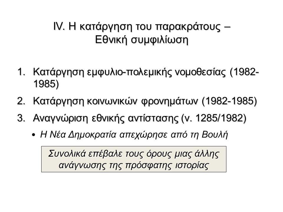 ΙV. Η κατάργηση του παρακράτους – Εθνική συμφιλίωση 1.Κατάργηση εμφυλιο-πολεμικής νομοθεσίας (1982- 1985) 2.Κατάργηση κοινωνικών φρονημάτων (1982-1985