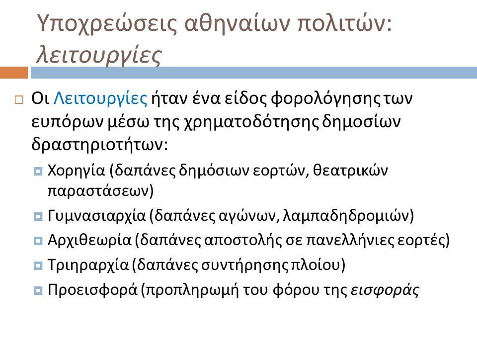 Υποχρεώσεις αθηναίων πολιτών : λειτουργίες  Οι Λειτουργίες ήταν ένα είδος φορολόγησης των ευπόρων μέσω της χρηματοδότησης δημοσίων δραστηριοτήτων :  Χορηγία ( δαπάνες δημόσιων εορτών, θεατρικών παραστάσεων )  Γυμνασιαρχία ( δαπάνες αγώνων, λαμπαδηδρομιών )  Αρχιθεωρία ( δαπάνες αποστολής σε πανελλήνιες εορτές )  Τριηραρχία ( δαπάνες συντήρησης πλοίου )  Προεισφορά ( προπληρωμή του φόρου της εισφοράς