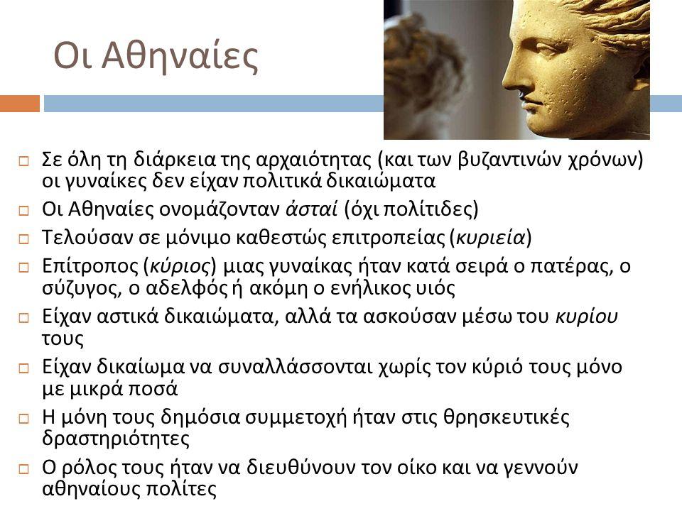 Οι Αθηναίες  Σε όλη τη διάρκεια της αρχαιότητας ( και των βυζαντινών χρόνων ) οι γυναίκες δεν είχαν πολιτικά δικαιώματα  Οι Αθηναίες ονομάζονταν ἀστ