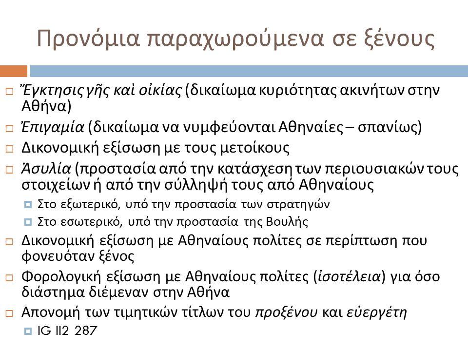 Προνόμια παραχωρούμενα σε ξένους  Ἔγκτησις γῆς καὶ οἰκίας ( δικαίωμα κυριότητας ακινήτων στην Αθήνα )  Ἐπιγαμία ( δικαίωμα να νυμφεύονται Αθηναίες –