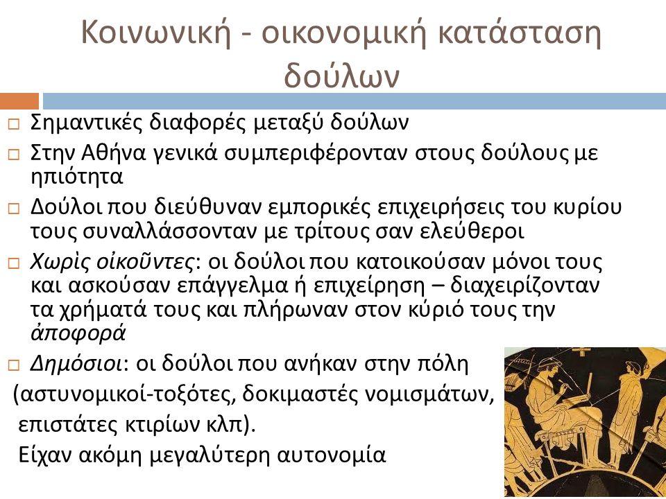 Κοινωνική - οικονομική κατάσταση δούλων  Σημαντικές διαφορές μεταξύ δούλων  Στην Αθήνα γενικά συμπεριφέρονταν στους δούλους με ηπιότητα  Δούλοι που διεύθυναν εμπορικές επιχειρήσεις του κυρίου τους συναλλάσσονταν με τρίτους σαν ελεύθεροι  Χωρὶς οἰκοῦντες : οι δούλοι που κατοικούσαν μόνοι τους και ασκούσαν επάγγελμα ή επιχείρηση – διαχειρίζονταν τα χρήματά τους και πλήρωναν στον κύριό τους την ἀποφορά  Δημόσιοι : οι δούλοι που ανήκαν στην πόλη ( αστυνομικοί - τοξότες, δοκιμαστές νομισμάτων, επιστάτες κτιρίων κλπ ).