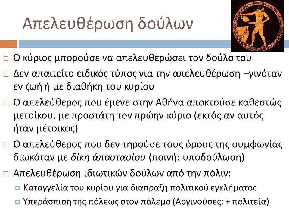 Απελευθέρωση δούλων  Ο κύριος μπορούσε να απελευθερώσει τον δούλο του  Δεν απαιτείτο ειδικός τύπος για την απελευθέρωση – γινόταν εν ζωή ή με διαθήκη του κυρίου  Ο απελεύθερος που έμενε στην Αθήνα αποκτούσε καθεστώς μετοίκου, με προστάτη τον πρώην κύριο ( εκτός αν αυτός ήταν μέτοικος )  Ο απελεύθερος που δεν τηρούσε τους όρους της συμφωνίας διωκόταν με δίκη ἀποστασίου ( ποινή : υποδούλωση )  Απελευθέρωση ιδιωτικών δούλων από την πόλιν :  Καταγγελία του κυρίου για διάπραξη πολιτικού εγκλήματος  Υπεράσπιση της πόλεως στον πόλεμο ( Αργινούσες : + πολιτεία )