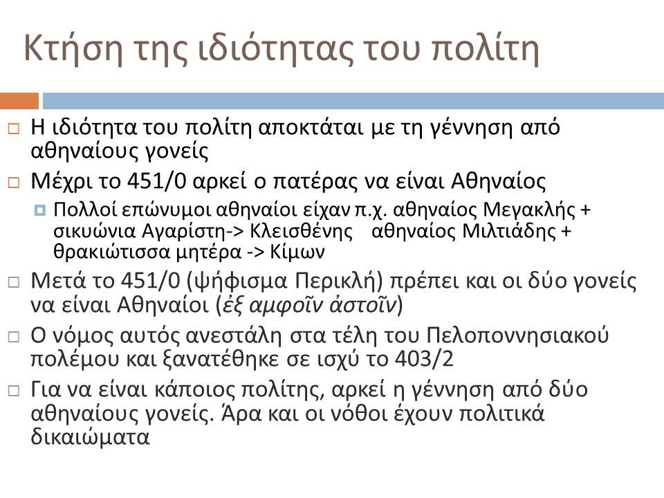 Κτήση της ιδιότητας του πολίτη  Η ιδιότητα του πολίτη αποκτάται με τη γέννηση από αθηναίους γονείς  Μέχρι το 451/0 αρκεί ο πατέρας να είναι Αθηναίος