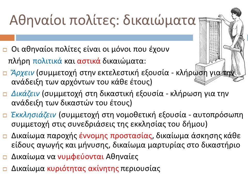 Οι μέτοικοι  Οι ξένοι που ήταν μόνιμα εγκατεστημένοι στην πόλη ονομάζονται μέτοικοι  Δεν είχαν πολιτικά δικαιώματα  Δεν είχαν δικαίωμα να κατέχουν ακίνητα στην Αττική  Δεν είχαν δικαίωμα να νυμφευθούν με Αθηναία / ο ( μετά το 451/0)  Πλήρωναν ειδικούς φόρους.
