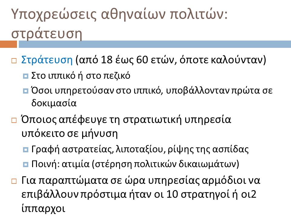 Υποχρεώσεις αθηναίων πολιτών : στράτευση  Στράτευση ( από 18 έως 60 ετών, όποτε καλούνταν )  Στο ιππικό ή στο πεζικό  Όσοι υπηρετούσαν στο ιππικό,