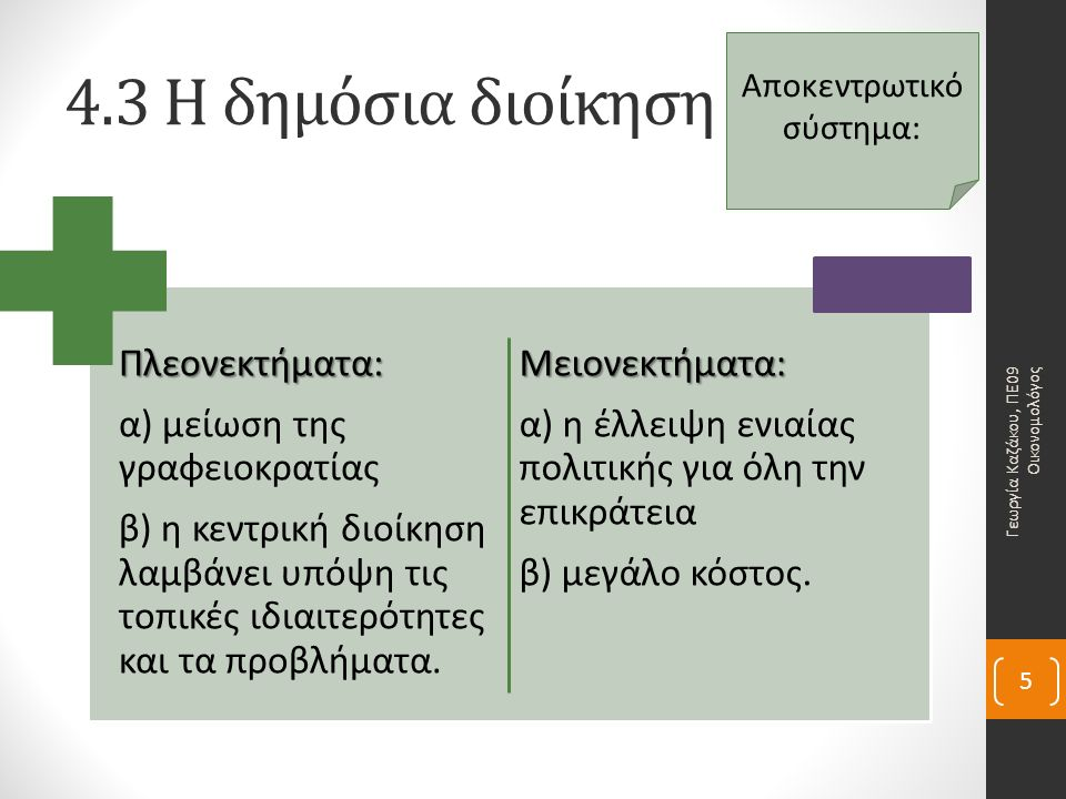4.3 Η δημόσια διοίκησηΠλεονεκτήματα: α) μείωση της γραφειοκρατίας β) η κεντρική διοίκηση λαμβάνει υπόψη τις τοπικές ιδιαιτερότητες και τα προβλήματα.Μειονεκτήματα: α) η έλλειψη ενιαίας πολιτικής για όλη την επικράτεια β) μεγάλο κόστος.