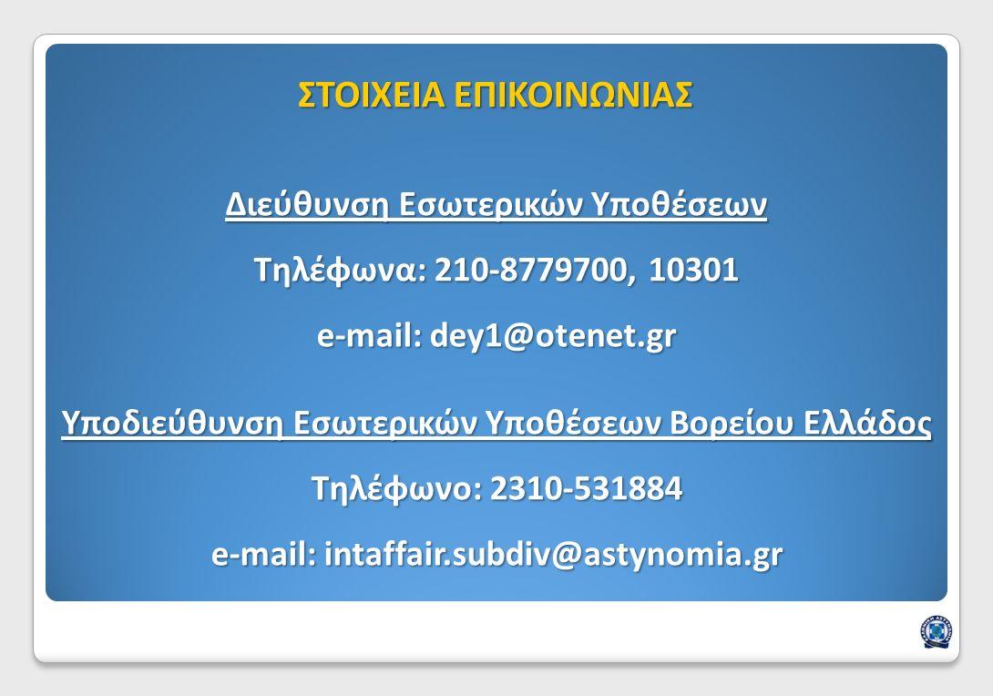 Διεύθυνση Εσωτερικών Υποθέσεων Τηλέφωνα: 210-8779700, 10301 e-mail: dey1@otenet.gr Υποδιεύθυνση Εσωτερικών Υποθέσεων Βορείου Ελλάδος Τηλέφωνο: 2310-531884 e-mail: intaffair.subdiv@astynomia.gr ΣΤΟΙΧΕΙΑ ΕΠΙΚΟΙΝΩΝΙΑΣ
