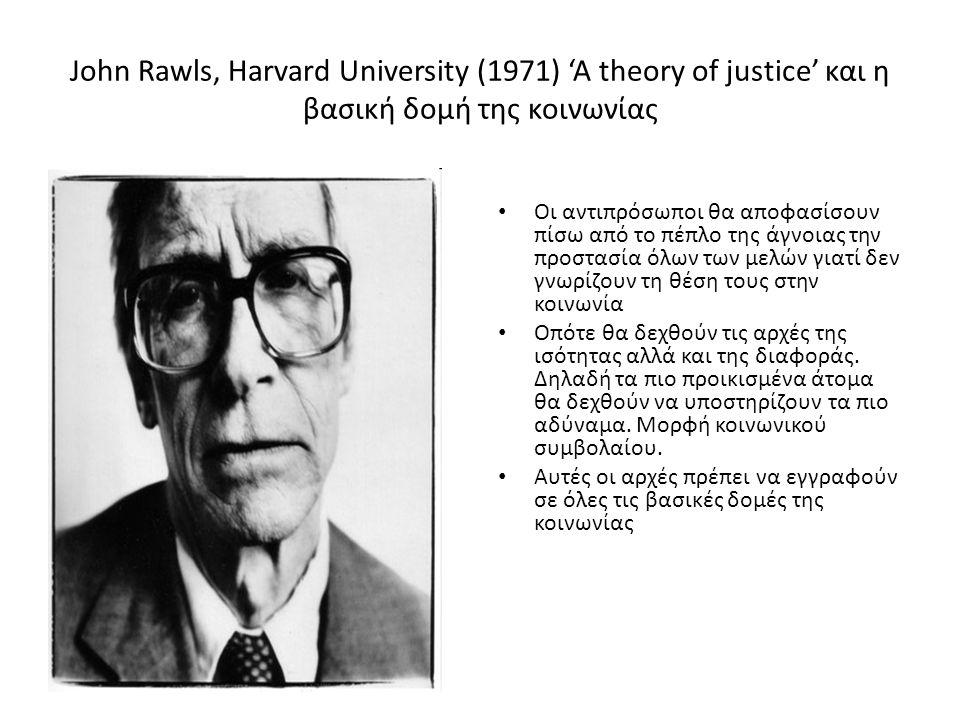 John Rawls, Harvard University (1971) 'A theory of justice' και η βασική δομή της κοινωνίας Οι αντιπρόσωποι θα αποφασίσουν πίσω από το πέπλο της άγνοιας την προστασία όλων των μελών γιατί δεν γνωρίζουν τη θέση τους στην κοινωνία Οπότε θα δεχθούν τις αρχές της ισότητας αλλά και της διαφοράς.
