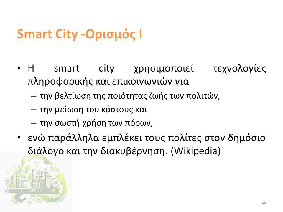 Smart City -Ορισμός Ι Η smart city χρησιμοποιεί τεχνολογίες πληροφορικής και επικοινωνιών για – την βελτίωση της ποιότητας ζωής των πολιτών, – την μείωση του κόστους και – την σωστή χρήση των πόρων, ενώ παράλληλα εμπλέκει τους πολίτες στον δημόσιο διάλογο και την διακυβέρνηση.