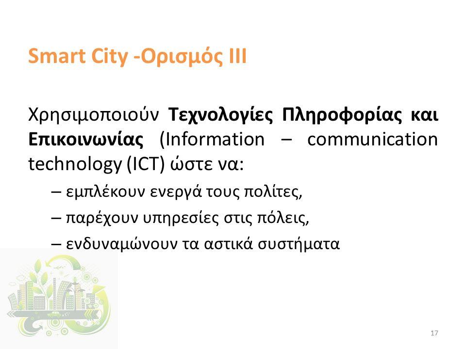 Smart City -Ορισμός ΙΙΙ Χρησιμοποιούν Τεχνολογίες Πληροφορίας και Επικοινωνίας (Information – communication technology (ICT) ώστε να: – εμπλέκουν ενεργά τους πολίτες, – παρέχουν υπηρεσίες στις πόλεις, – ενδυναμώνουν τα αστικά συστήματα 17