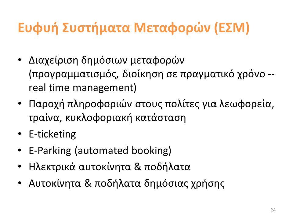 Ευφυή Συστήματα Μεταφορών (ΕΣΜ) Διαχείριση δημόσιων μεταφορών (προγραμματισμός, διοίκηση σε πραγματικό χρόνο -- real time management) Παροχή πληροφοριών στους πολίτες για λεωφορεία, τραίνα, κυκλοφοριακή κατάσταση E-ticketing Ε-Parking (automated booking) Ηλεκτρικά αυτοκίνητα & ποδήλατα Αυτοκίνητα & ποδήλατα δημόσιας χρήσης 24