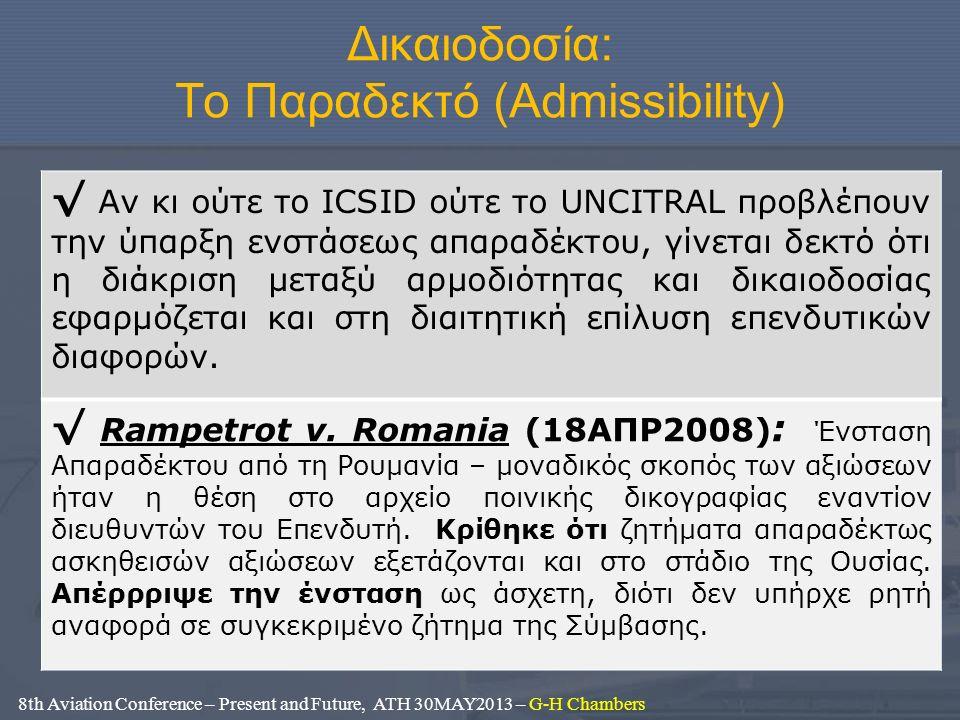 Δικαιοδοσία: Το Παραδεκτό (Admissibility) 8th Aviation Conference – Present and Future, ATH 30MAY2013 – G-H Chambers √ Αν κι ούτε το ICSID ούτε το UNCITRAL προβλέπουν την ύπαρξη ενστάσεως απαραδέκτου, γίνεται δεκτό ότι η διάκριση μεταξύ αρμοδιότητας και δικαιοδοσίας εφαρμόζεται και στη διαιτητική επίλυση επενδυτικών διαφορών.