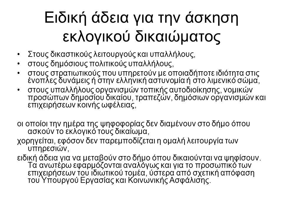 Ειδική άδεια για την άσκηση εκλογικού δικαιώματος Στους δικαστικούς λειτουργούς και υπαλλήλους, στους δημόσιους πολιτικούς υπαλλήλους, στους στρατιωτικούς που υπηρετούν με οποιαδήποτε ιδιότητα στις ένοπλες δυνάμεις ή στην ελληνική αστυνομία ή στο λιμενικό σώμα, στους υπαλλήλους οργανισμών τοπικής αυτοδιοίκησης, νομικών προσώπων δημοσίου δικαίου, τραπεζών, δημόσιων οργανισμών και επιχειρήσεων κοινής ωφέλειας, οι οποίοι την ημέρα της ψηφοφορίας δεν διαμένουν στο δήμο όπου ασκούν το εκλογικό τους δικαίωμα, χορηγείται, εφόσον δεν παρεμποδίζεται η ομαλή λειτουργία των υπηρεσιών, ειδική άδεια για να μεταβούν στο δήμο όπου δικαιούνται να ψηφίσουν.