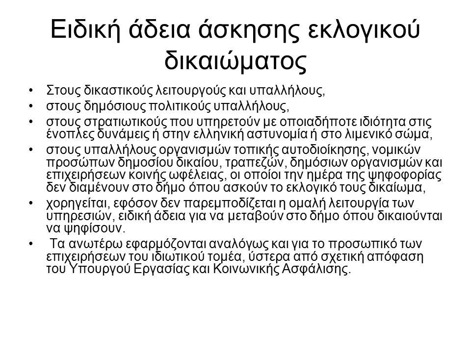 Ειδική άδεια άσκησης εκλογικού δικαιώματος Στους δικαστικούς λειτουργούς και υπαλλήλους, στους δημόσιους πολιτικούς υπαλλήλους, στους στρατιωτικούς που υπηρετούν με οποιαδήποτε ιδιότητα στις ένοπλες δυνάμεις ή στην ελληνική αστυνομία ή στο λιμενικό σώμα, στους υπαλλήλους οργανισμών τοπικής αυτοδιοίκησης, νομικών προσώπων δημοσίου δικαίου, τραπεζών, δημόσιων οργανισμών και επιχειρήσεων κοινής ωφέλειας, οι οποίοι την ημέρα της ψηφοφορίας δεν διαμένουν στο δήμο όπου ασκούν το εκλογικό τους δικαίωμα, χορηγείται, εφόσον δεν παρεμποδίζεται η ομαλή λειτουργία των υπηρεσιών, ειδική άδεια για να μεταβούν στο δήμο όπου δικαιούνται να ψηφίσουν.