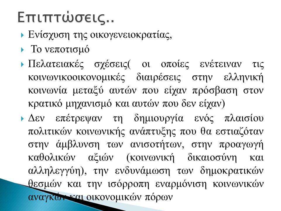  Ενίσχυση της οικογενειοκρατίας,  Το νεποτισμό  Πελατειακές σχέσεις( οι οποίες ενέτειναν τις κοινωνικοοικονομικές διαιρέσεις στην ελληνική κοινωνία μεταξύ αυτών που είχαν πρόσβαση στον κρατικό μηχανισμό και αυτών που δεν είχαν)  Δεν επέτρεψαν τη δημιουργία ενός πλαισίου πολιτικών κοινωνικής ανάπτυξης που θα εστιαζόταν στην άμβλυνση των ανισοτήτων, στην προαγωγή καθολικών αξιών (κοινωνική δικαιοσύνη και αλληλεγγύη), την ενδυνάμωση των δημοκρατικών θεσμών και την ισόρροπη εναρμόνιση κοινωνικών αναγκών και οικονομικών πόρων