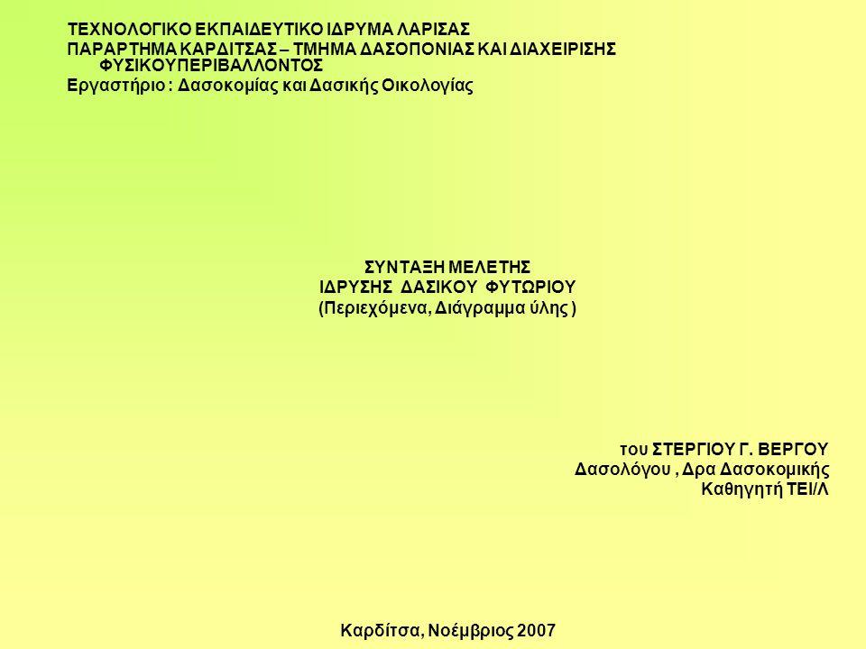 ΤΕΧΝΟΛΟΓΙΚΟ ΕΚΠΑΙΔΕΥΤΙΚΟ ΙΔΡΥΜΑ ΛΑΡΙΣΑΣ ΠΑΡΑΡΤΗΜΑ ΚΑΡΔΙΤΣΑΣ – ΤΜΗΜΑ ΔΑΣΟΠΟΝΙΑΣ ΚΑΙ ΔΙΑΧΕΙΡΙΣΗΣ ΦΥΣΙΚΟΥΠΕΡΙΒΑΛΛΟΝΤΟΣ Εργαστήριο : Δασοκομίας και Δασικής Οικολογίας ΣΥΝΤΑΞΗ ΜΕΛΕΤΗΣ ΙΔΡΥΣΗΣ ΔΑΣΙΚΟΥ ΦΥΤΩΡΙΟΥ (Περιεχόμενα, Διάγραμμα ύλης ) του ΣΤΕΡΓΙΟΥ Γ.
