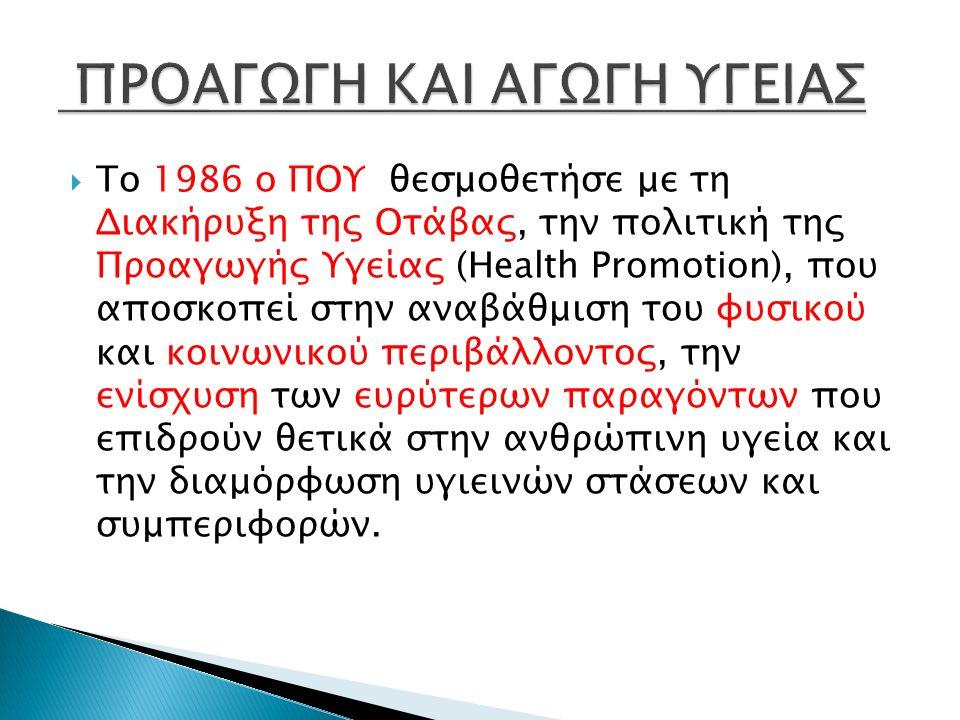  Το 1986 ο ΠΟΥ θεσμοθετήσε με τη Διακήρυξη της Οτάβας, την πολιτική της Προαγωγής Υγείας (Health Promotion), που αποσκοπεί στην αναβάθμιση του φυσικού και κοινωνικού περιβάλλοντος, την ενίσχυση των ευρύτερων παραγόντων που επιδρούν θετικά στην ανθρώπινη υγεία και την διαμόρφωση υγιεινών στάσεων και συμπεριφορών.