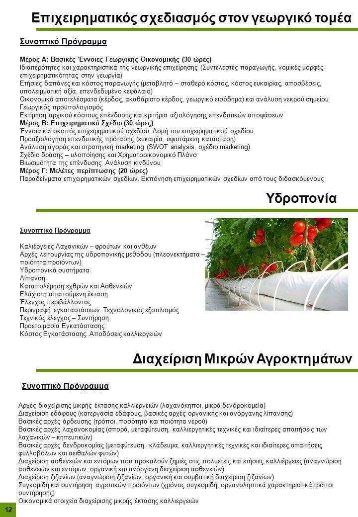Επιχειρηματικός σχεδιασμός στον γεωργικό τομέα Συνοπτικό Πρόγραμμα Μέρος Α: Βασικές Έννοιες Γεωργικής Οικονομικής (30 ώρες) Ιδιαιτερότητες και χαρακτηριστικά της γεωργικής επιχείρησης (Συντελεστές παραγωγής, νομικές μορφές επιχειρηματικότητας στην γεωργία) Ετήσιες δαπάνες και κόστος παραγωγής (μεταβλητό – σταθερό κόστος, κόστος ευκαιρίας, αποσβέσεις, υπολειμματική αξία, επενδεδυμένο κεφάλαιο) Οικονομικά αποτελέσματα (κέρδος, ακαθάριστο κέρδος, γεωργικό εισόδημα) και ανάλυση νεκρού σημείου Γεωργικός προϋπολογισμός Εκτίμηση αρχικού κόστους επένδυσης και κριτήρια αξιολόγησης επενδυτικών αποφάσεων Μέρος Β: Επιχειρηματικό Σχέδιο (30 ώρες) Έννοια και σκοπός επιχειρηματικού σχεδίου.