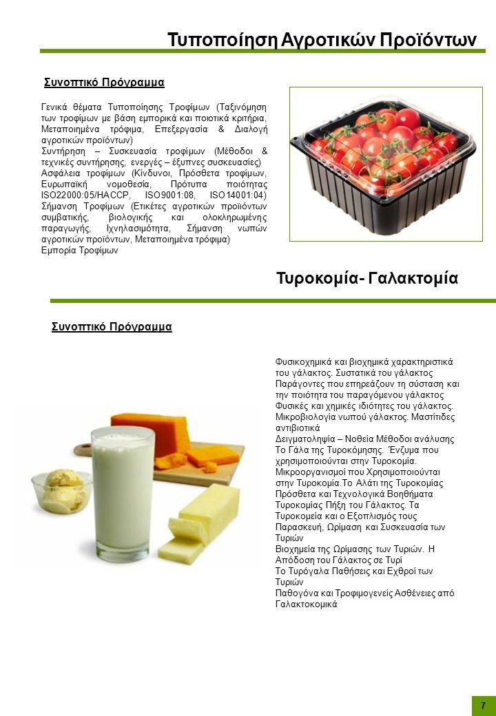 7 Τυροκομία- Γαλακτομία Συνοπτικό Πρόγραμμα Τυποποίηση Αγροτικών Προϊόντων Συνοπτικό Πρόγραμμα Γενικά θέματα Τυποποίησης Τροφίμων (Ταξινόμηση των τροφίμων με βάση εμπορικά και ποιοτικά κριτήρια, Μεταποιημένα τρόφιμα, Επεξεργασία & Διαλογή αγροτικών προϊόντων) Συντήρηση – Συσκευασία τροφίμων (Μέθοδοι & τεχνικές συντήρησης, ενεργές – έξυπνες συσκευασίες) Ασφάλεια τροφίμων (Κίνδυνοι, Πρόσθετα τροφίμων, Ευρωπαϊκή νομοθεσία, Πρότυπα ποιότητας ISO22000:05/HACCP, ISO9001:08, ISO14001:04) Σήμανση Τροφίμων (Ετικέτες αγροτικών προϊιόντων συμβατικής, βιολογικής και ολοκληρωμένης παραγωγής, Ιχνηλασιμότητα, Σήμανση νωπών αγροτικών προϊόντων, Μεταποιημένα τρόφιμα) Εμπορία Τροφίμων Φυσικοχημικά και βιοχημικά χαρακτηριστικά του γάλακτος.