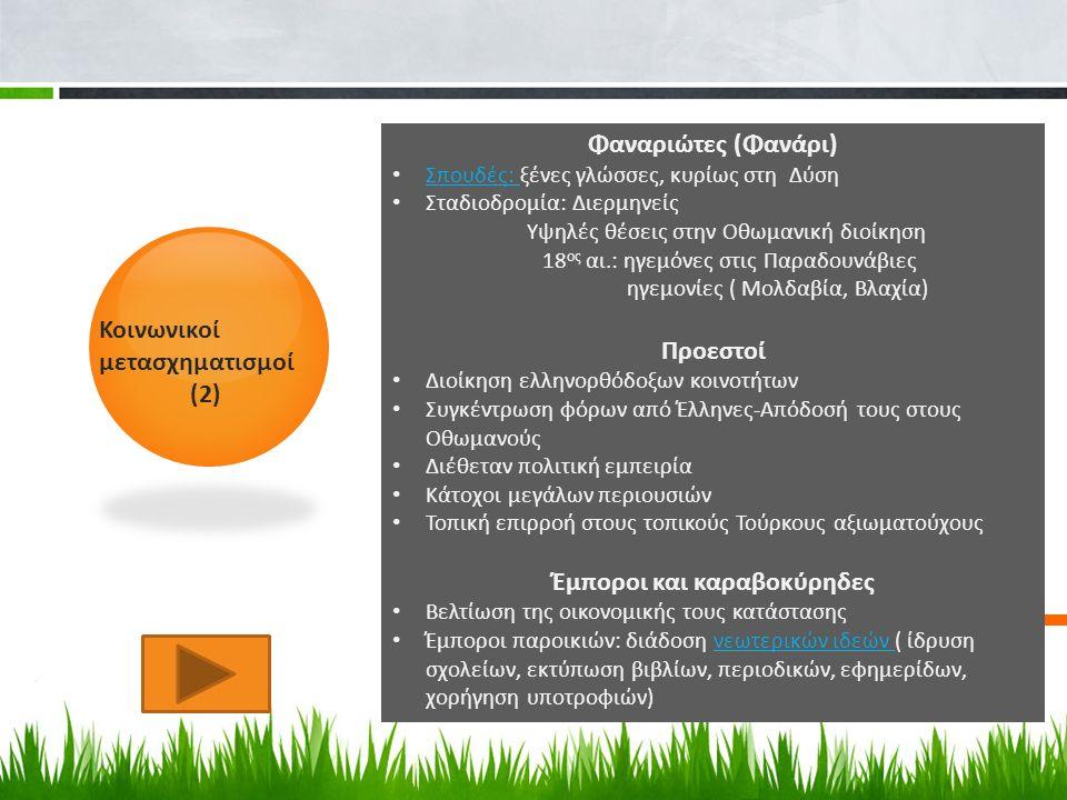 Κοινωνικοί μετασχηματισμοί (2) Φαναριώτες (Φανάρι) Σπουδές: ξένες γλώσσες, κυρίως στη Δύση Σπουδές: Σταδιοδρομία: Διερμηνείς Υψηλές θέσεις στην Οθωμανική διοίκηση 18 ος αι.: ηγεμόνες στις Παραδουνάβιες ηγεμονίες ( Μολδαβία, Βλαχία) Προεστοί Διοίκηση ελληνορθόδοξων κοινοτήτων Συγκέντρωση φόρων από Έλληνες-Απόδοσή τους στους Οθωμανούς Διέθεταν πολιτική εμπειρία Κάτοχοι μεγάλων περιουσιών Τοπική επιρροή στους τοπικούς Τούρκους αξιωματούχους Έμποροι και καραβοκύρηδες Βελτίωση της οικονομικής τους κατάστασης Έμποροι παροικιών: διάδοση νεωτερικών ιδεών ( ίδρυση σχολείων, εκτύπωση βιβλίων, περιοδικών, εφημερίδων, χορήγηση υποτροφιών)νεωτερικών ιδεών