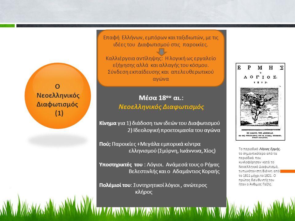 O Nεοελληνικός Διαφωτισμός (1) Μέσα 18 ου αι.: Νεοελληνικός Διαφωτισμός Κίνημα για 1) διάδοση των ιδεών του Διαφωτισμού 2) Ιδεολογική προετοιμασία του αγώνα Πού; Παροικίες +Μεγάλα εμπορικά κέντρα ελληνισμού (Σμύρνη, Ιωάννινα, Χίος) Υποστηρικτές του : Λόγιοι.