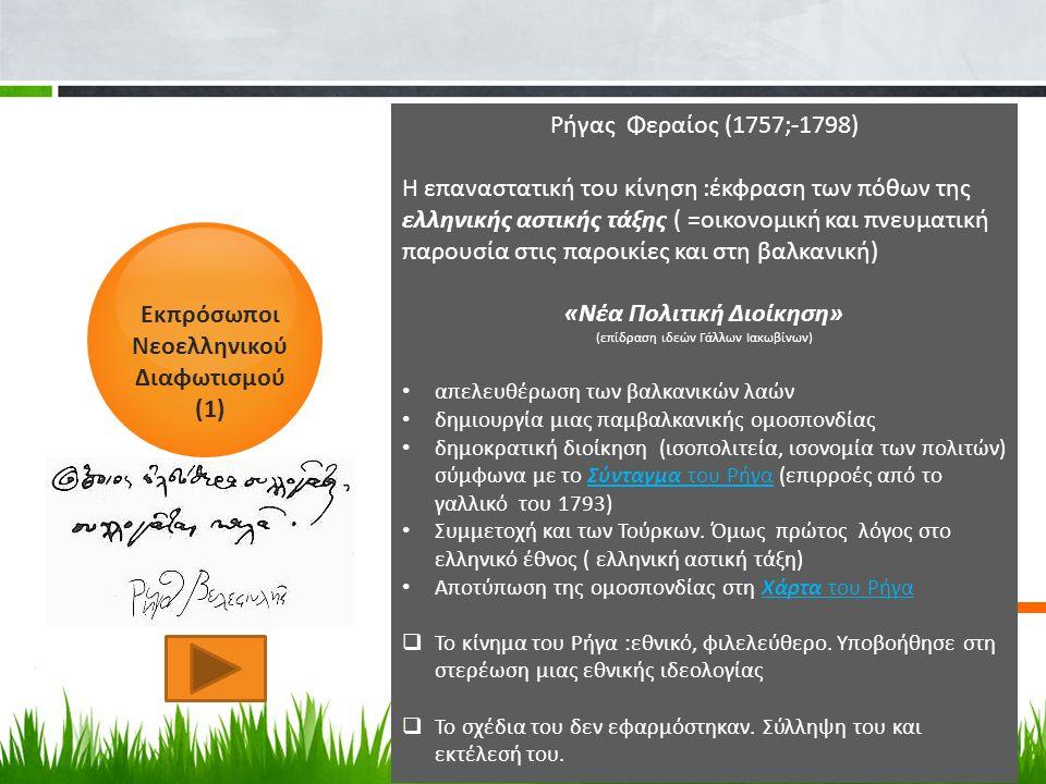 Εκπρόσωποι Νεοελληνικού Διαφωτισμού (1) Ρήγας Φεραίος (1757;-1798) Η επαναστατική του κίνηση :έκφραση των πόθων της ελληνικής αστικής τάξης ( =οικονομική και πνευματική παρουσία στις παροικίες και στη βαλκανική) «Νέα Πολιτική Διοίκηση» (επίδραση ιδεών Γάλλων Ιακωβίνων) απελευθέρωση των βαλκανικών λαών δημιουργία μιας παμβαλκανικής ομοσπονδίας δημοκρατική διοίκηση (ισοπολιτεία, ισονομία των πολιτών) σύμφωνα με το Σύνταγμα του Ρήγα (επιρροές από το γαλλικό του 1793)Σύνταγμα του Ρήγα Συμμετοχή και των Τούρκων.